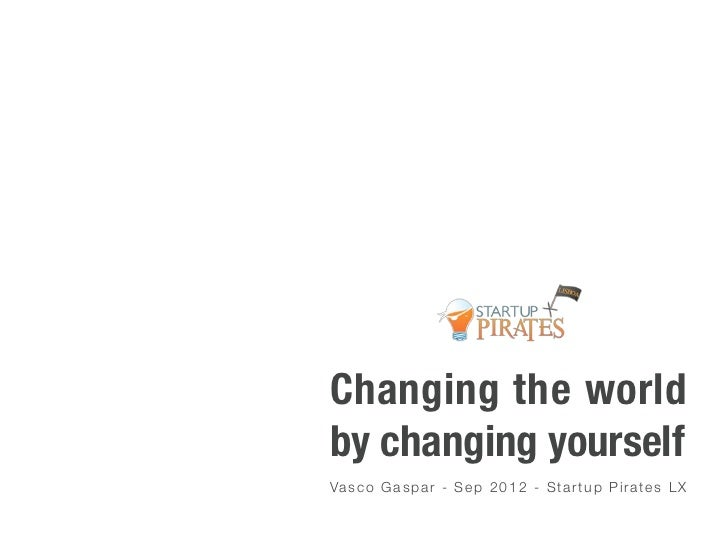 Changing the worldby changing yourselfVa s c o G a s p a r - S e p 2 0 1 2 - S t a r t u p P i r a t e s L X