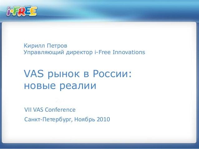 Кирилл Петров Управляющий директор i-Free Innovations VAS рынок в России: новые реалии VII VAS Conference Санкт-Петербург,...