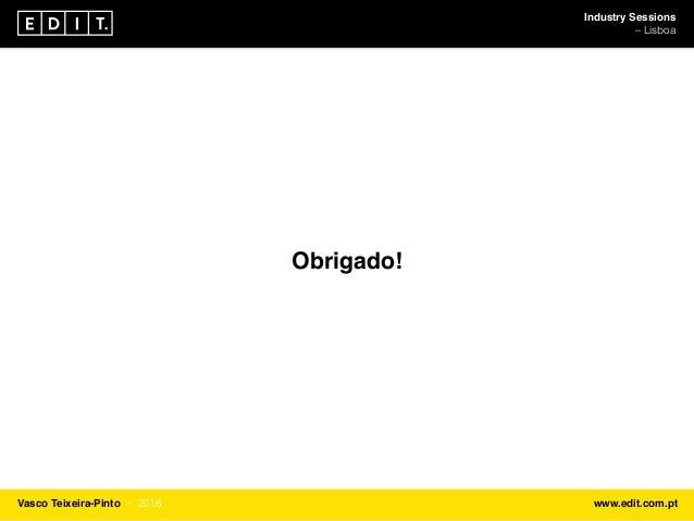 Industry Sessions ⎯ Lisboa Vasco Teixeira-Pinto ⎯ 2016 www.edit.com.pt Obrigado!