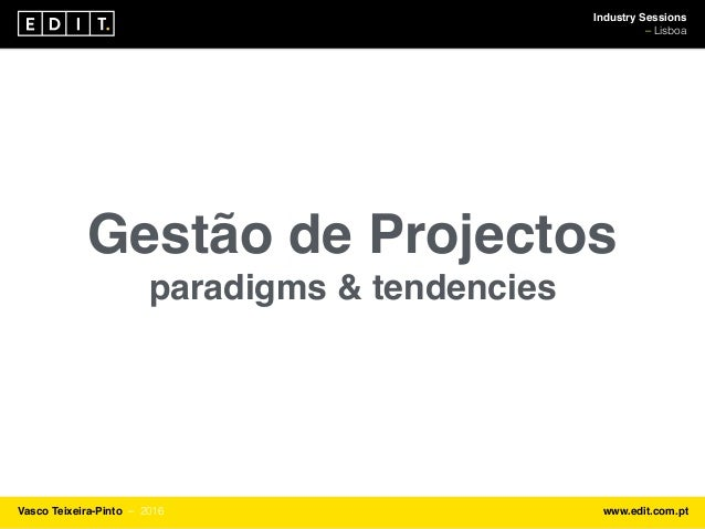 Industry Sessions ⎯ Lisboa Vasco Teixeira-Pinto ⎯ 2016 www.edit.com.pt Gestão de Projectos paradigms & tendencies