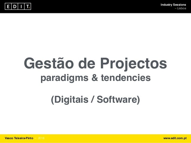 Industry Sessions ⎯ Lisboa Vasco Teixeira-Pinto ⎯ 2016 www.edit.com.pt Gestão de Projectos paradigms & tendencies (Digitai...