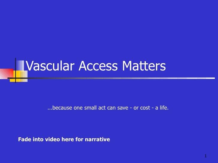 Vascular Access Matters ...because one small act can save - or cost - a life. Fade into video here for narrative