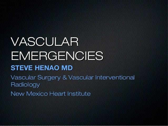 VASCULARVASCULAR EMERGENCIESEMERGENCIES STEVE HENAO MDSTEVE HENAO MD Vascular Surgery & Vascular InterventionalVascular Su...