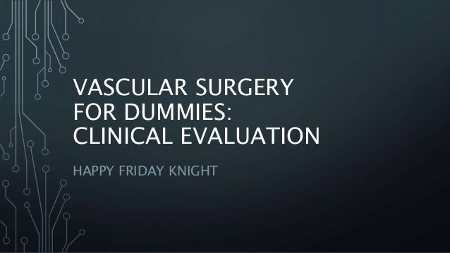 VASCULAR SURGERY FOR DUMMIES: CLINICAL EVALUATION HAPPY FRIDAY KNIGHT