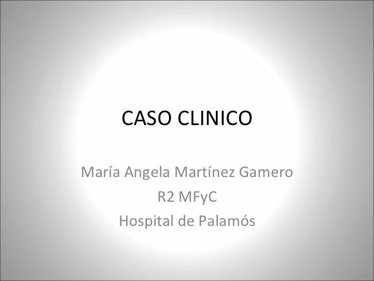 CASO CLINICO María Angela Martínez Gamero R2 MFyC Hospital de Palamós