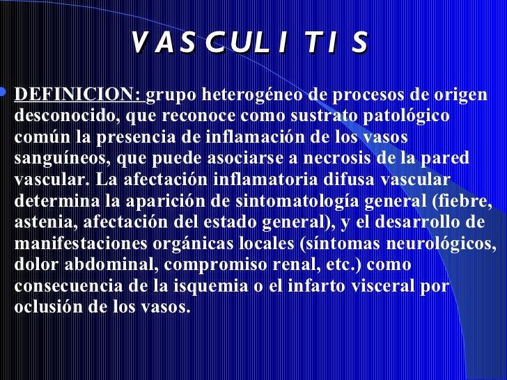 VASCULITIS <ul><li>DEFINICION:   grupo heterogéneo de procesos  de origen desconocido,  que reconoce como sustrato patológ...