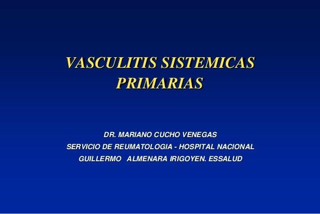 VASCULITIS SISTEMICAS PRIMARIAS DR. MARIANO CUCHO VENEGAS SERVICIO DE REUMATOLOGIA - HOSPITAL NACIONAL GUILLERMO ALMENARA ...
