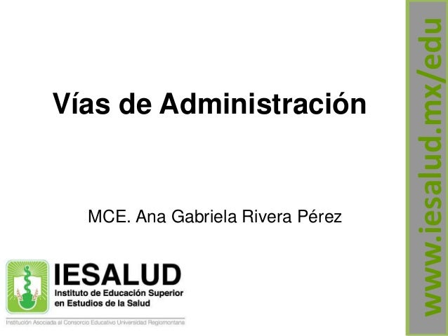 Vías de Administración MCE. Ana Gabriela Rivera Pérez www.iesalud.mx/edu