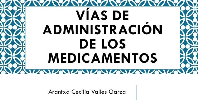 VÍAS DE ADMINISTRACIÓN DE LOS MEDICAMENTOS Arantxa Cecilia Valles Garza