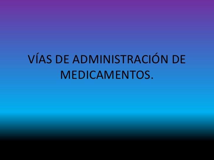 VÍAS DE ADMINISTRACIÓN DE MEDICAMENTOS.<br />