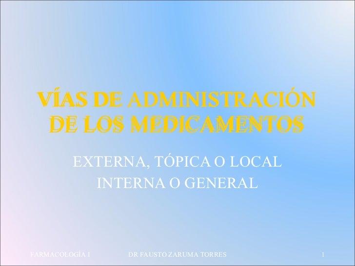 VÍAS DE ADMINISTRACIÓN DE LOS MEDICAMENTOS EXTERNA, TÓPICA O LOCAL INTERNA O GENERAL FARMACOLOGÍA I DR FAUSTO ZARUMA TORRE...