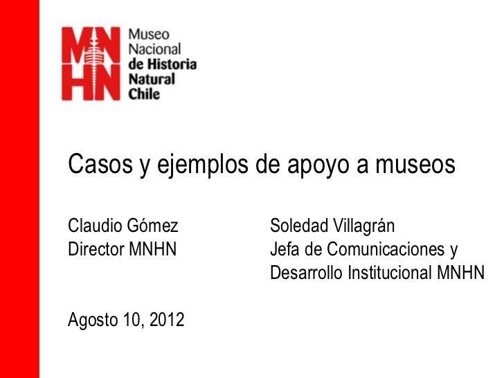 Casos y ejemplos de apoyo a museosClaudio Gómez     Soledad VillagránDirector MNHN     Jefa de Comunicaciones y           ...
