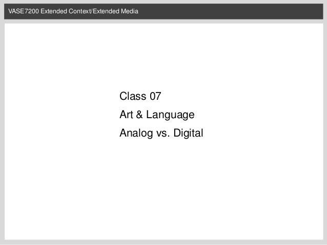 VASE7200 Extended Context/Extended Media  Class 07  Art & Language Analog vs. Digital