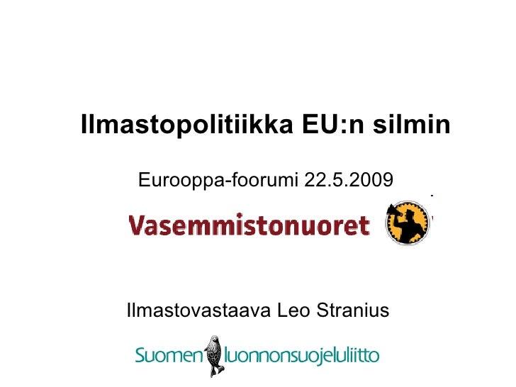 Ilmastopolitiikka EU:n silmin     Eurooppa-foorumi 22.5.2009        Ilmastovastaava Leo Stranius