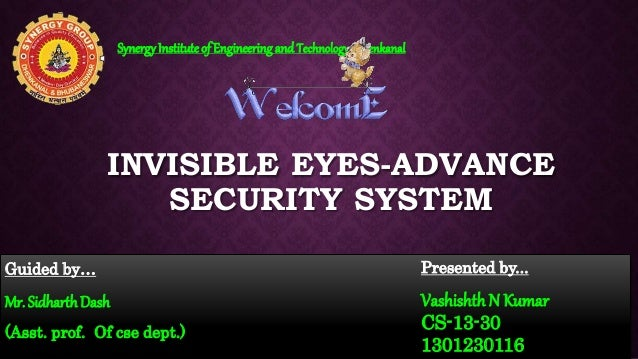 INVISIBLE EYES-ADVANCE SECURITY SYSTEM Guided by… Mr. Sidharth Dash (Asst. prof. Of cse dept.) SynergyInstituteof Engineer...