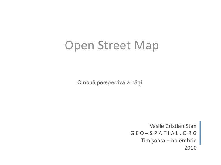 Open Street Map<br />O nouă perspectivă a hărții<br />Vasile Cristian Stan<br />G E O – S P A T I A L . O R G<br />Timișoa...
