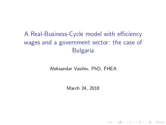 A Real-Business-Cycle model with efficiency wages and a government sector: the case of Bulgaria Aleksandar Vasilev, PhD, FHE...
