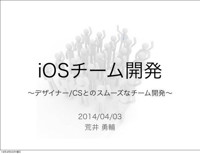 2014/04/03 荒井 勇輔 iOSチーム開発 ∼デザイナー/CSとのスムーズなチーム開発∼ 14年4月3日木曜日