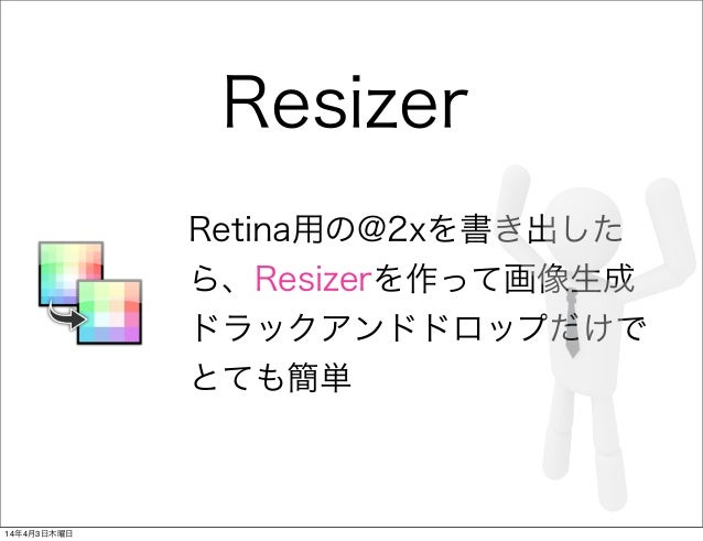 Resizer Retina用の@2xを書き出した ら、Resizerを作って画像生成 ドラックアンドドロップだけで とても簡単 14年4月3日木曜日