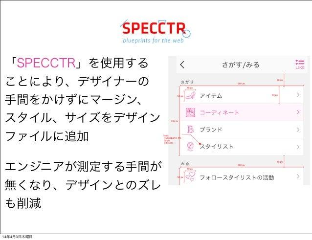 「SPECCTR」を使用する ことにより、デザイナーの 手間をかけずにマージン、 スタイル、サイズをデザイン ファイルに追加 エンジニアが測定する手間が 無くなり、デザインとのズレ も削減 14年4月3日木曜日