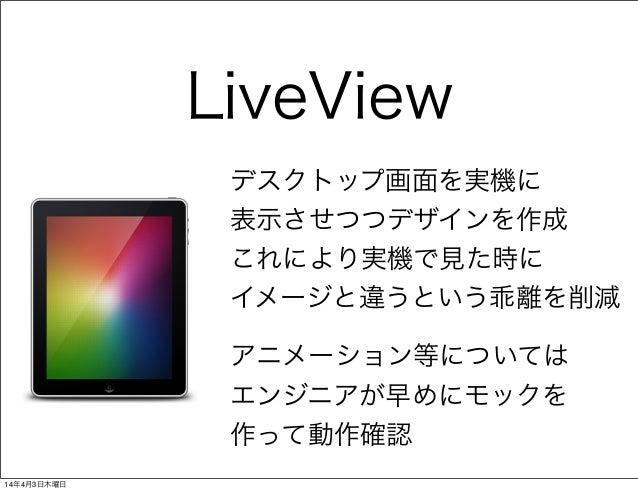 LiveView デスクトップ画面を実機に 表示させつつデザインを作成 これにより実機で見た時に イメージと違うという乖離を削減 アニメーション等については エンジニアが早めにモックを 作って動作確認 14年4月3日木曜日