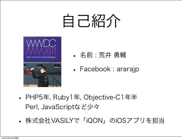 自己紹介 • 名前 : 荒井 勇輔 • Facebook : ararajp • PHP5年, Ruby1年, Objective-C1年半 Perl, JavaScriptなど少々 • 株式会社VASILYで「iQON」のiOSアプリを担当 ...