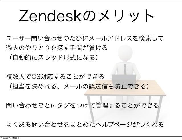 Zendeskのメリット ユーザー問い合わせのたびにメールアドレスを検索して 過去のやりとりを探す手間が省ける (自動的にスレッド形式になる) 複数人でCS対応することができる (担当を決めれる、メールの誤送信も防止できる) 問い合わせごとにタ...