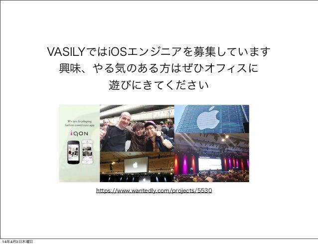 https://www.wantedly.com/projects/5530 VASILYではiOSエンジニアを募集しています 興味、やる気のある方はぜひオフィスに 遊びにきてください 14年4月3日木曜日