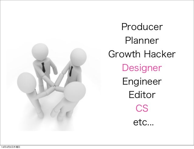 Producer Planner Growth Hacker Designer Engineer Editor CS etc... 14年4月3日木曜日