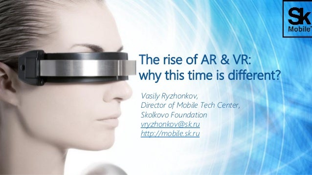 The rise of AR & VR: why this time is different? Vasily Ryzhonkov, Director of Mobile Tech Center, Skolkovo Foundation vry...