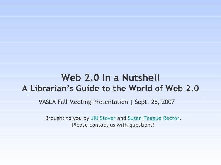 Web 2.0 In a Nutshell A Librarian's Guide to the World of Web 2.0 VASLA Fall Meeting Presentation | Sept. 28, 2007  Brough...