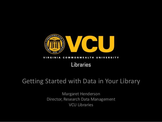 Getting Started with Data in Your Library Margaret Henderson Director, Research Data Management VCU Libraries