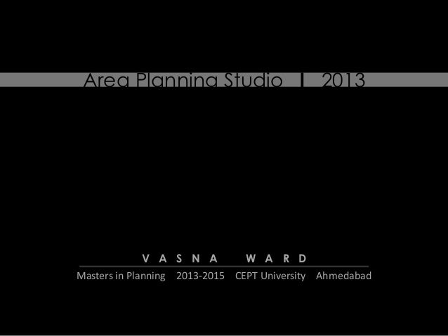 Area Planning Studio l 2013  V A S N A  W A R D  Masters in Planning 2013-2015 CEPT University Ahmedabad