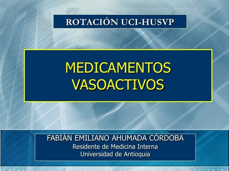 ROTACIÓN UCI-HUSVP    MEDICAMENTOS     VASOACTIVOSFABIÁN EMILIANO AHUMADA CÓRDOBA     Residente de Medicina Interna       ...