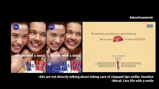 Advertisements •Ads are not directly talking about taking care of chapped lips unlike Vaseline •Moral: Live life with a sm...