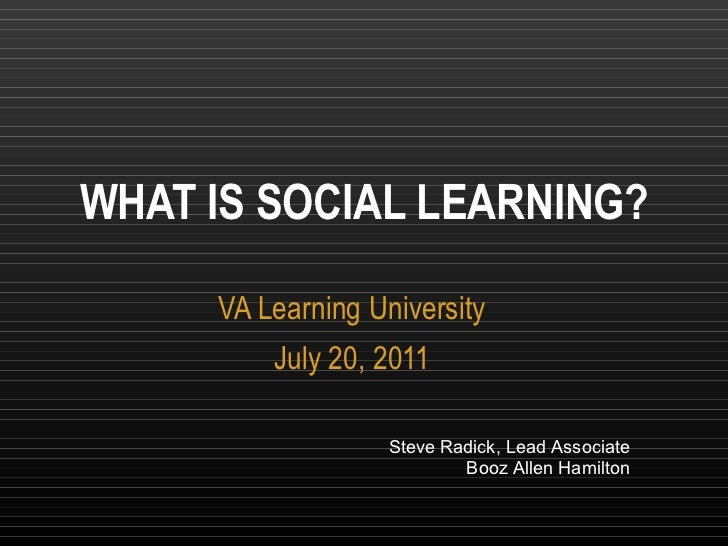 VA Learning University July 20, 2011 WHAT IS SOCIAL LEARNING? Steve Radick, Lead Associate Booz Allen Hamilton