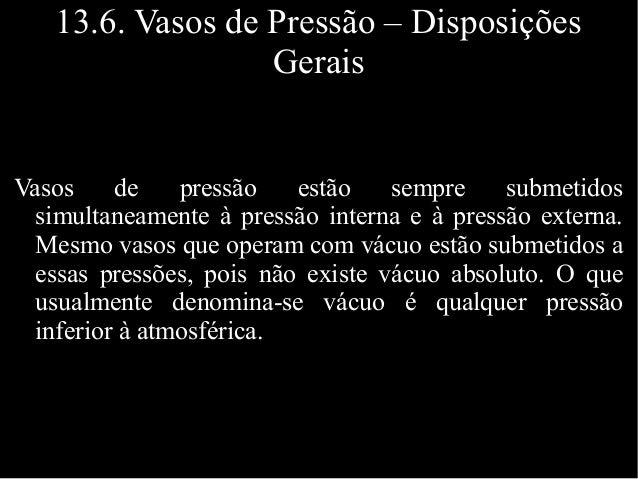 13.6. Vasos de Pressão – Disposições Gerais Vasos de pressão estão sempre submetidos simultaneamente à pressão interna e à...