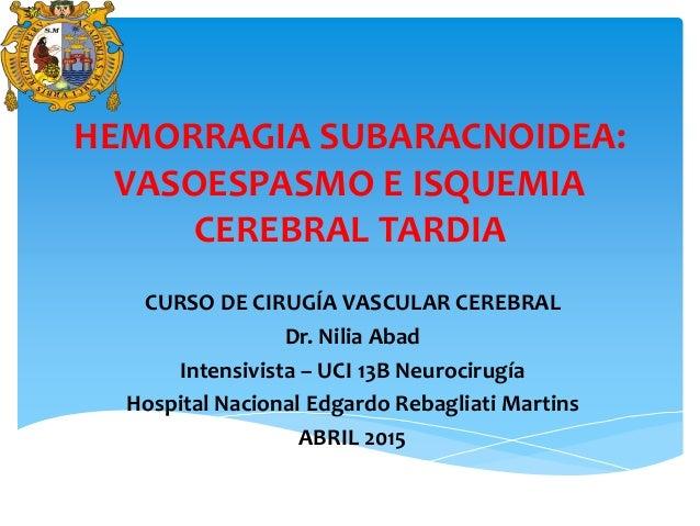 HEMORRAGIA SUBARACNOIDEA: VASOESPASMO E ISQUEMIA CEREBRAL TARDIA CURSO DE CIRUGÍA VASCULAR CEREBRAL Dr. Nilia Abad Intensi...