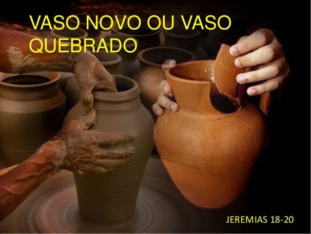 VASO NOVO OU VASO  QUEBRADO  JEREMIAS 18-20