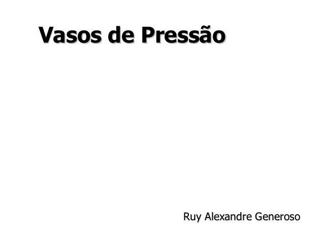 Vasos de PressãoVasos de Pressão Ruy Alexandre GenerosoRuy Alexandre Generoso