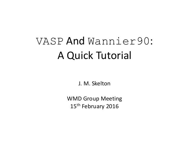 VASP And Wannier90: A Quick Tutorial J. M. Skelton WMD Group Meeting 15th February 2016