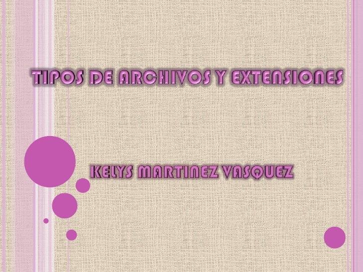 TIPOS DE ARCHIVOS Y EXTENSIONES<br />KELYS MARTINEZ VASQUEZ<br />
