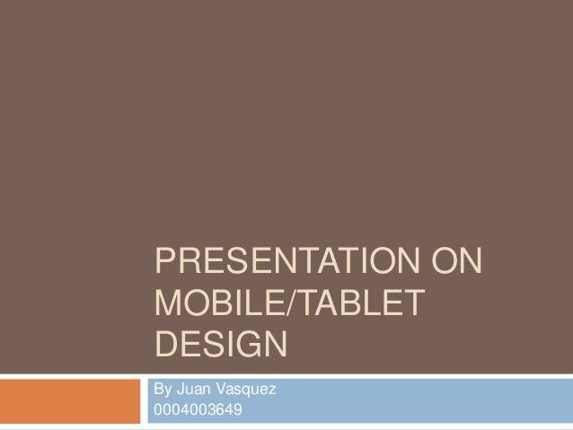PRESENTATION ON MOBILE/TABLET DESIGN By Juan Vasquez 0004003649