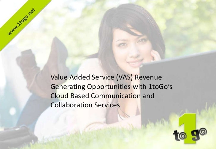 Value Added Service (VAS) RevenueGenerating Opportunities with 1toGo'sCloud Based Communication andCollaboration Services