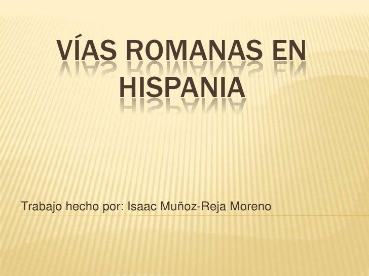 VÍAS ROMANAS EN HISPANIA<br />Trabajo hecho por: Isaac Muñoz-Reja Moreno<br />