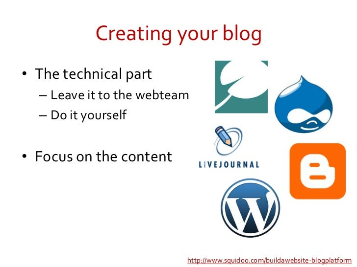 Creating your blog<br />The technical part<br />Leave it to the webteam<br />Do it yourself<br />Focus on the content<br /...