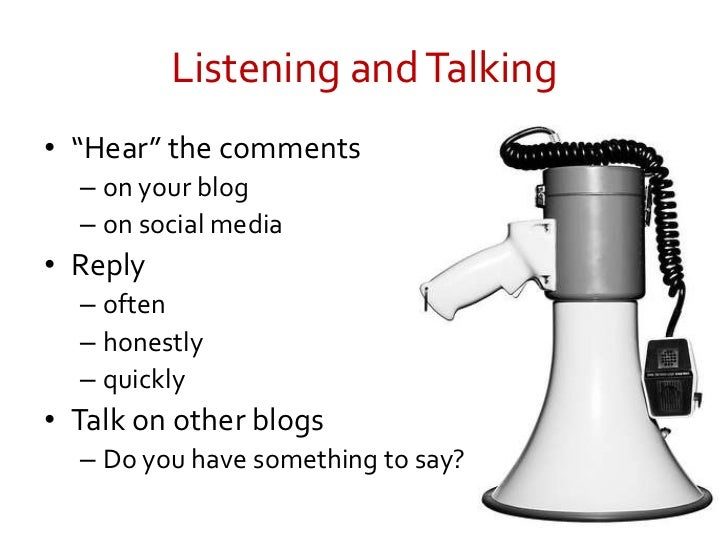 "Listening and Talking<br />""Hear"" the comments<br />on your blog<br />on social media<br />Reply<br />often<br />honestly<..."