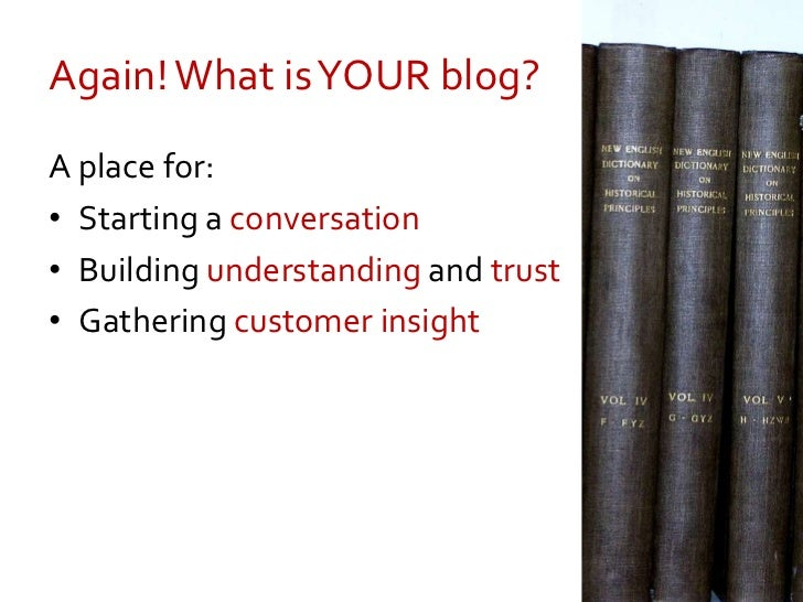 Again! What is YOUR blog?<br />A place for:<br />Starting a conversation<br />Building understanding and trust<br />Gather...