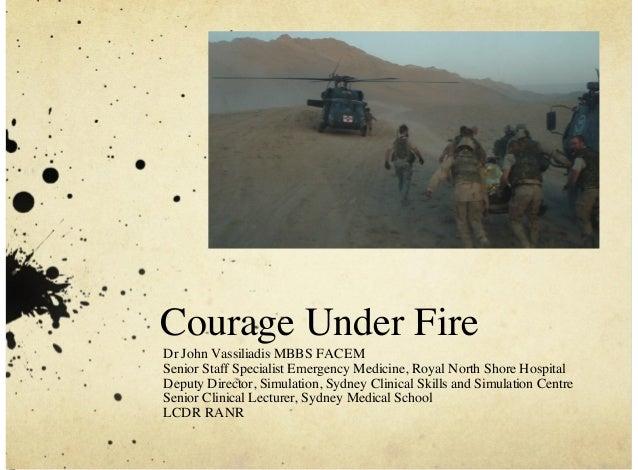 Courage Under Fire Dr John Vassiliadis MBBS FACEM Senior Staff Specialist Emergency Medicine, Royal North Shore Hospital D...