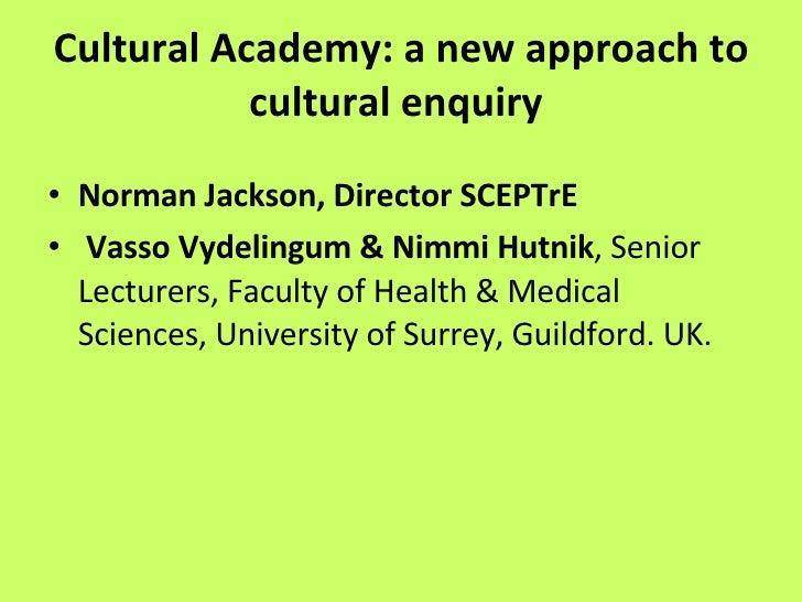 Cultural Academy: a new approach to cultural enquiry   <ul><li>Norman Jackson, Director SCEPTrE </li></ul><ul><li>Vasso Vy...